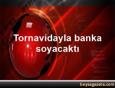 Tornavidayla banka soyacaktı
