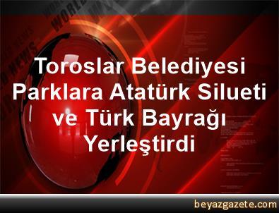 Toroslar Belediyesi Parklara Atatürk Silueti     ve Türk Bayrağı Yerleştirdi