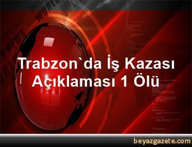 Trabzon'da İş Kazası Açıklaması 1 Ölü