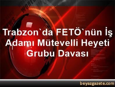 Trabzon'da FETÖ'nün İş Adamı Mütevelli Heyeti Grubu Davası
