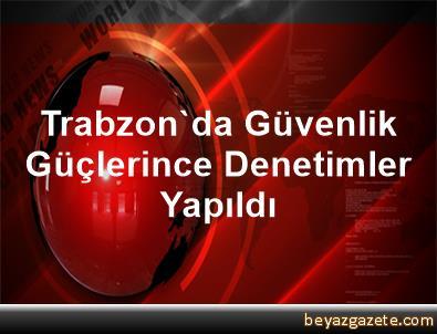Trabzon'da Güvenlik Güçlerince Denetimler Yapıldı