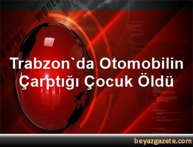 Trabzon'da Otomobilin Çarptığı Çocuk Öldü