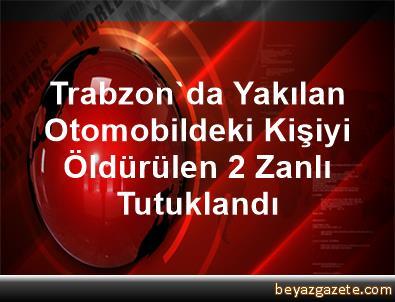 Trabzon'da Yakılan Otomobildeki Kişiyi Öldürülen 2 Zanlı Tutuklandı