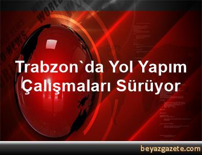 Trabzon'da Yol Yapım Çalışmaları Sürüyor