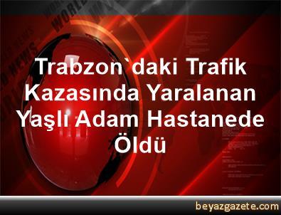 Trabzon'daki Trafik Kazasında Yaralanan Yaşlı Adam Hastanede Öldü