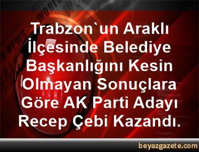 Trabzon'un Araklı İlçesinde Belediye Başkanlığını Kesin Olmayan Sonuçlara Göre, AK Parti Adayı Recep Çebi Kazandı.
