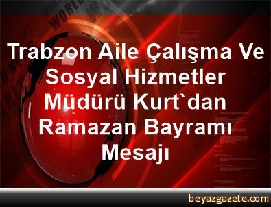 Trabzon Aile Çalışma Ve Sosyal Hizmetler Müdürü Kurt'dan, Ramazan Bayramı Mesajı