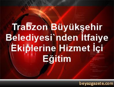 Trabzon Büyükşehir Belediyesi'nden İtfaiye Ekiplerine Hizmet İçi Eğitim