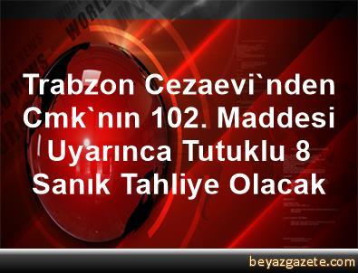 Trabzon Cezaevi'nden Cmk'nın 102. Maddesi Uyarınca Tutuklu 8 Sanık Tahliye Olacak