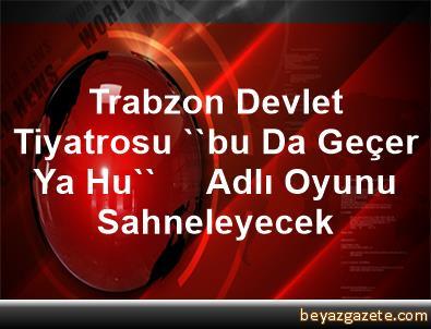 Trabzon Devlet Tiyatrosu, ''bu Da Geçer Ya Hu''     Adlı Oyunu Sahneleyecek