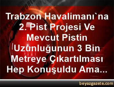 Trabzon Havalimanı'na 2. Pist Projesi Ve Mevcut Pistin Uzunluğunun 3 Bin Metreye Çıkartılması Hep Konuşuldu Ama...