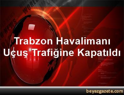 Trabzon Havalimanı Uçuş Trafiğine Kapatıldı
