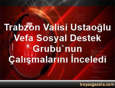 Trabzon Valisi Ustaoğlu, Vefa Sosyal Destek Grubu'nun Çalışmalarını İnceledi
