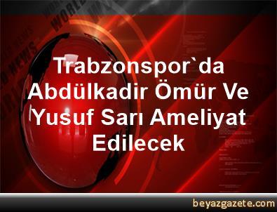 Trabzonspor'da Abdülkadir Ömür Ve Yusuf Sarı Ameliyat Edilecek