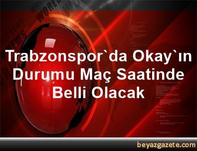 Trabzonspor'da Okay'ın Durumu Maç Saatinde Belli Olacak