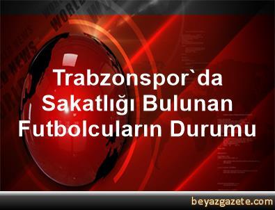 Trabzonspor'da Sakatlığı Bulunan Futbolcuların Durumu