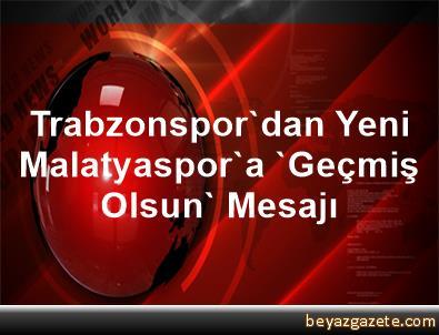 Trabzonspor'dan Yeni Malatyaspor'a 'Geçmiş Olsun' Mesajı