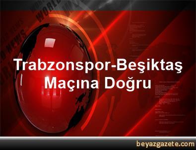 Trabzonspor-Beşiktaş Maçına Doğru