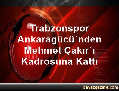 Trabzonspor, Ankaragücü'nden Mehmet Çakır'ı Kadrosuna Kattı