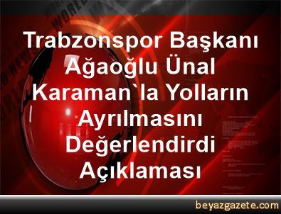Trabzonspor Başkanı Ağaoğlu, Ünal Karaman'la Yolların Ayrılmasını Değerlendirdi Açıklaması