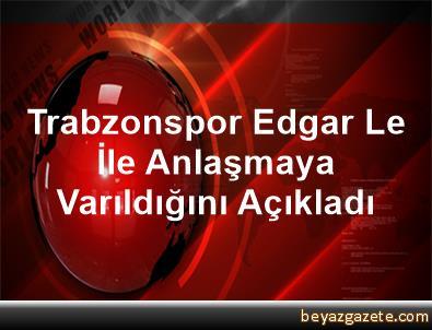 Trabzonspor, Edgar Le İle Anlaşmaya Varıldığını Açıkladı