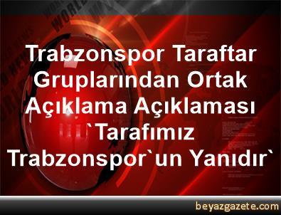 Trabzonspor Taraftar Gruplarından Ortak Açıklama Açıklaması 'Tarafımız Trabzonspor'un Yanıdır'