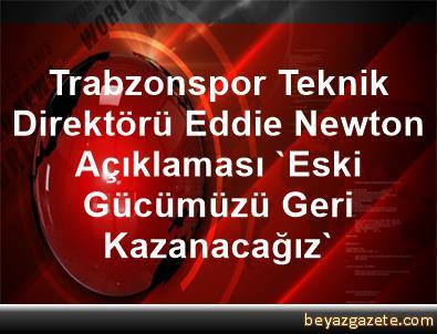 Trabzonspor Teknik Direktörü Eddie Newton Açıklaması 'Eski Gücümüzü Geri Kazanacağız'