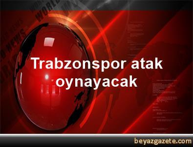 Trabzonspor atak oynayacak