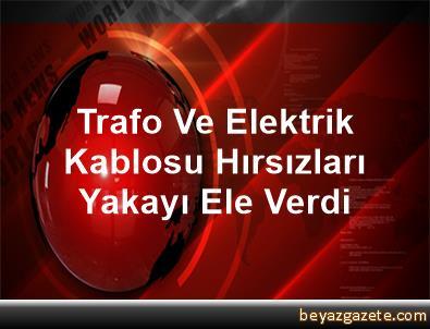 Trafo Ve Elektrik Kablosu Hırsızları Yakayı Ele Verdi