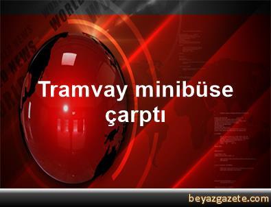 Tramvay minibüse çarptı