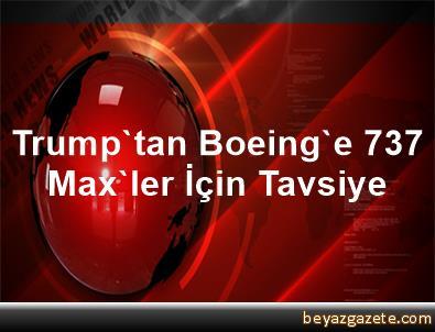 Trump'tan Boeing'e 737 Max'ler İçin Tavsiye