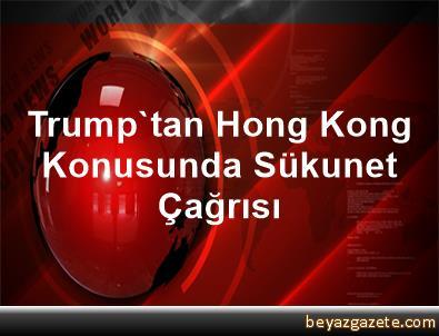 Trump'tan Hong Kong Konusunda Sükunet Çağrısı
