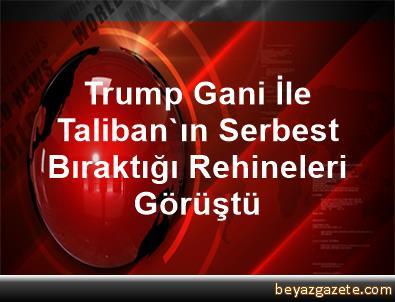 Trump, Gani İle Taliban'ın Serbest Bıraktığı Rehineleri Görüştü