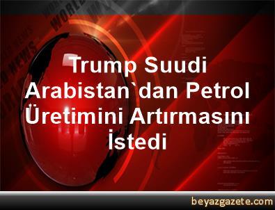 Trump, Suudi Arabistan'dan Petrol Üretimini Artırmasını İstedi