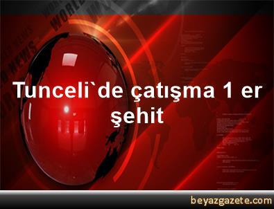 Tunceli'de çatışma 1 er şehit