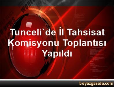 Tunceli'de İl Tahsisat Komisyonu Toplantısı Yapıldı