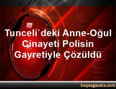 Tunceli'deki Anne-Oğul Cinayeti Polisin Gayretiyle Çözüldü