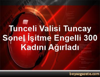 Tunceli Valisi Tuncay Sonel İşitme Engelli 300 Kadını Ağırladı