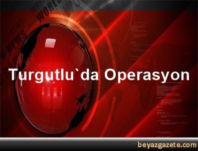Turgutlu'da Operasyon