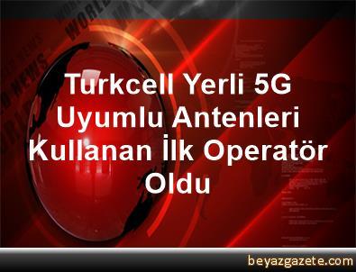 Turkcell, Yerli 5G Uyumlu Antenleri Kullanan İlk Operatör Oldu