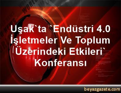 Uşak'ta 'Endüstri 4.0 İşletmeler Ve Toplum Üzerindeki Etkileri' Konferansı