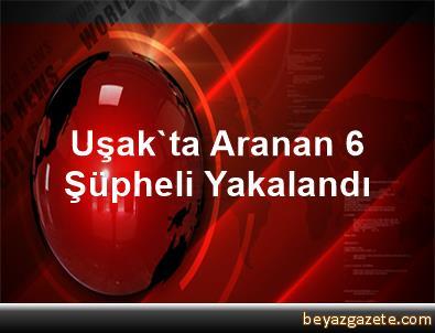 Uşak'ta Aranan 6 Şüpheli Yakalandı