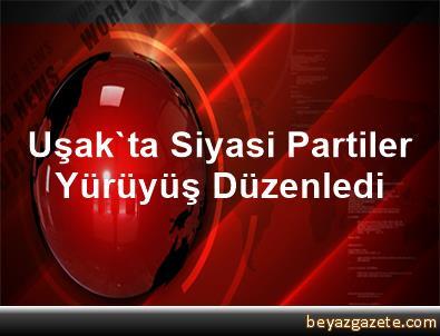 Uşak'ta Siyasi Partiler Yürüyüş Düzenledi