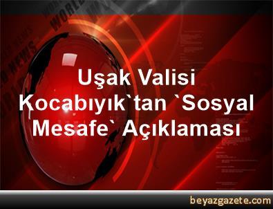 Uşak Valisi Kocabıyık'tan 'Sosyal Mesafe' Açıklaması