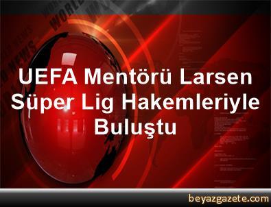 UEFA Mentörü Larsen, Süper Lig Hakemleriyle Buluştu