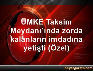 UMKE, Taksim Meydanı'ında zorda kalanların imdadına yetişti (Özel)