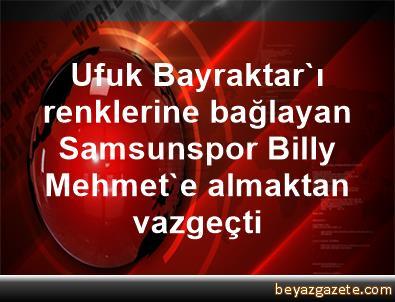 Ufuk Bayraktar'ı renklerine bağlayan Samsunspor, Billy Mehmet'e almaktan vazgeçti