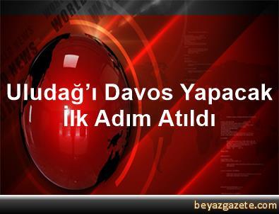 Uludağ'ı Davos Yapacak İlk Adım Atıldı
