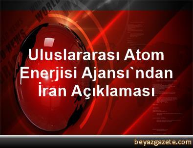 Uluslararası Atom Enerjisi Ajansı'ndan İran Açıklaması