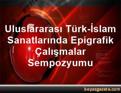 Uluslararası Türk-İslam Sanatlarında Epigrafik Çalışmalar Sempozyumu